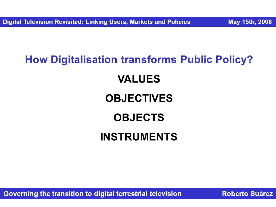 Digital Television Revisited: Linking Users, Markets and Policies May 15th, 2008 Governing the transition to digital terrestrial television Roberto Suárez How Digitalisation transforms Public Policy.