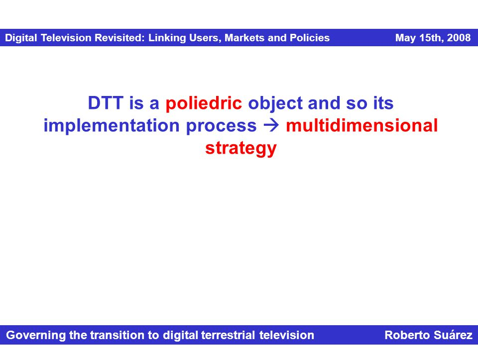 Digital Television Revisited: Linking Users, Markets and Policies May 15th, 2008 Governing the transition to digital terrestrial television Roberto Suárez DTT is a poliedric object and so its implementation process  multidimensional strategy