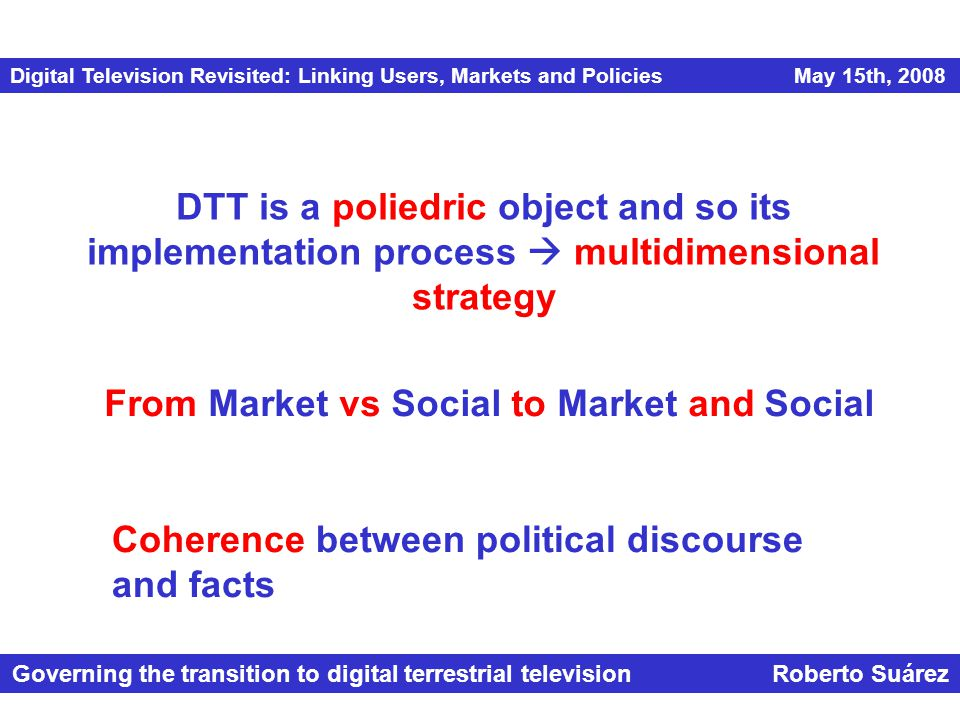 Digital Television Revisited: Linking Users, Markets and Policies May 15th, 2008 Governing the transition to digital terrestrial television Roberto Suárez DTT is a poliedric object and so its implementation process  multidimensional strategy From Market vs Social to Market and Social Coherence between political discourse and facts