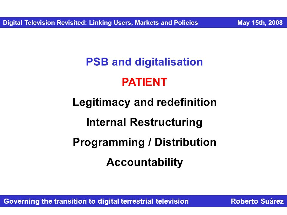 Digital Television Revisited: Linking Users, Markets and Policies May 15th, 2008 Governing the transition to digital terrestrial television Roberto Suárez PSB and digitalisation PATIENT Legitimacy and redefinition Internal Restructuring Programming / Distribution Accountability