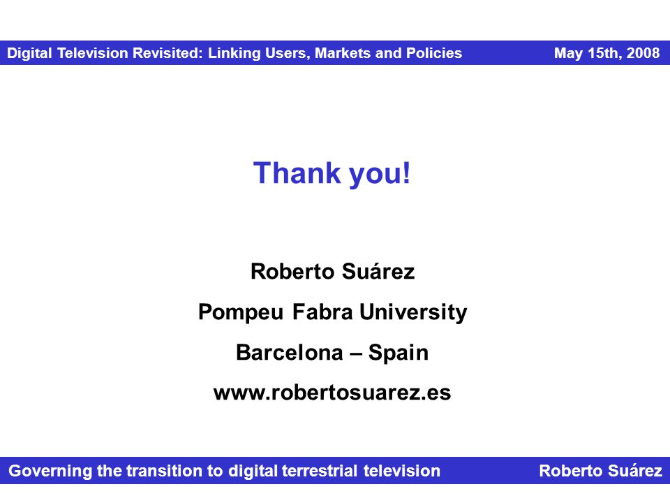 Digital Television Revisited: Linking Users, Markets and Policies May 15th, 2008 Governing the transition to digital terrestrial television Roberto Suárez Thank you.