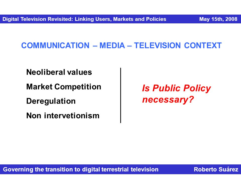 Digital Television Revisited: Linking Users, Markets and Policies May 15th, 2008 Governing the transition to digital terrestrial television Roberto Suárez Neoliberal values Market Competition Deregulation Non intervetionism COMMUNICATION – MEDIA – TELEVISION CONTEXT Is Public Policy necessary?