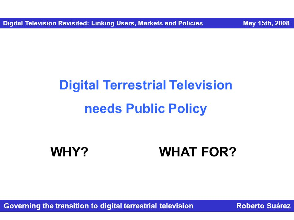 Digital Television Revisited: Linking Users, Markets and Policies May 15th, 2008 Governing the transition to digital terrestrial television Roberto Suárez Digital Terrestrial Television needs Public Policy WHY?WHAT FOR?