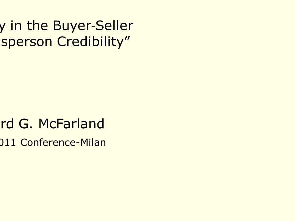 """Richard G. McFarland GSSI 2011 Conference-Milan """"Advancing Theory in the Buyer ‐ Seller Interaction: Salesperson Credibility"""""""