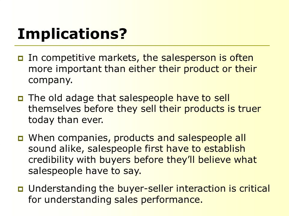 Implications?  In competitive markets, the salesperson is often more important than either their product or their company.  The old adage that sales