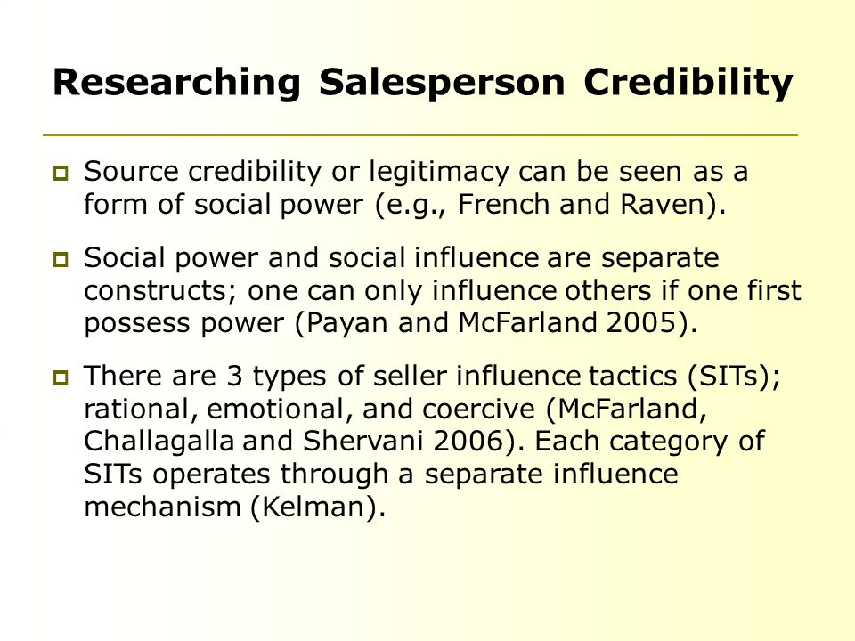 Researching Salesperson Credibility  Source credibility or legitimacy can be seen as a form of social power (e.g., French and Raven).