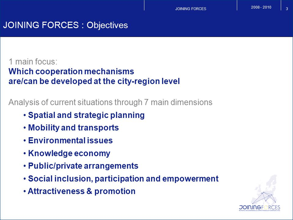JOINING FORCES 2008 - 2010 3 JOINING FORCES : Objectives 1 main focus: Which cooperation mechanisms are/can be developed at the city-region level Anal