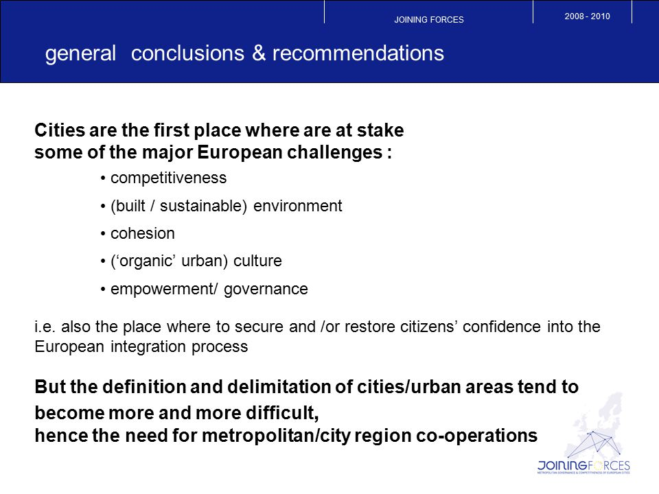 JOINING FORCES 2008 - 2010 general conclusions & recommendations (2) a need for a new vision of urban territories  an increasing mismatch between the real city and political definitions  a fast moving urban reality  a relative failure of top-down attends to change the (definition of) boundaries  a changing world: from a closed to a more open society / economy developing policies at the most effective scales  not one fits all definition of metropolitan areas:  the right scale is obviously not always the metropolitan one (neighbourhood and/ or municipal level can be more operational in some fields )