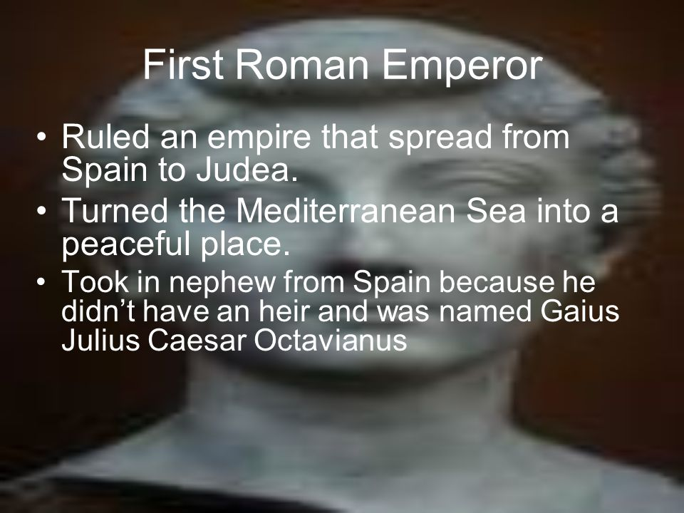First Roman Emperor Ruled an empire that spread from Spain to Judea.