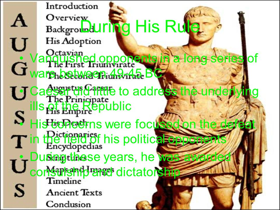 During His Rule Vanquished opponents in a long series of wars between 49-45 BC Caesar did little to address the underlying ills of the Republic His concerns were focused on the defeat in the field of his political opponents During these years, he was awarded consulship and dictatorship