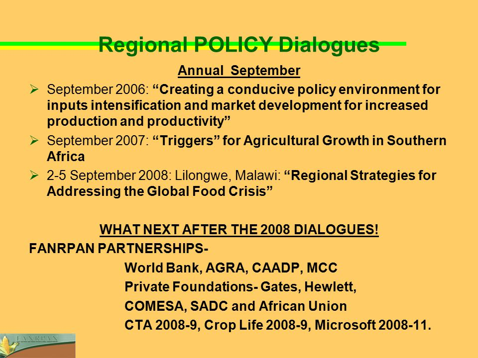 Regional POLICY Dialogues Annual September  September 2006: Creating a conducive policy environment for inputs intensification and market development for increased production and productivity  September 2007: Triggers for Agricultural Growth in Southern Africa  2-5 September 2008: Lilongwe, Malawi: Regional Strategies for Addressing the Global Food Crisis WHAT NEXT AFTER THE 2008 DIALOGUES.
