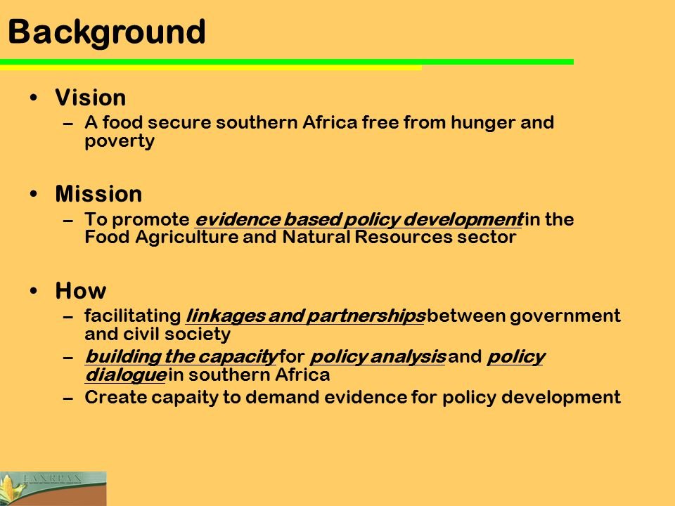 Vision –A food secure southern Africa free from hunger and poverty Mission –To promote evidence based policy development in the Food Agriculture and Natural Resources sector How –facilitating linkages and partnerships between government and civil society –building the capacity for policy analysis and policy dialogue in southern Africa –Create capaity to demand evidence for policy development Background