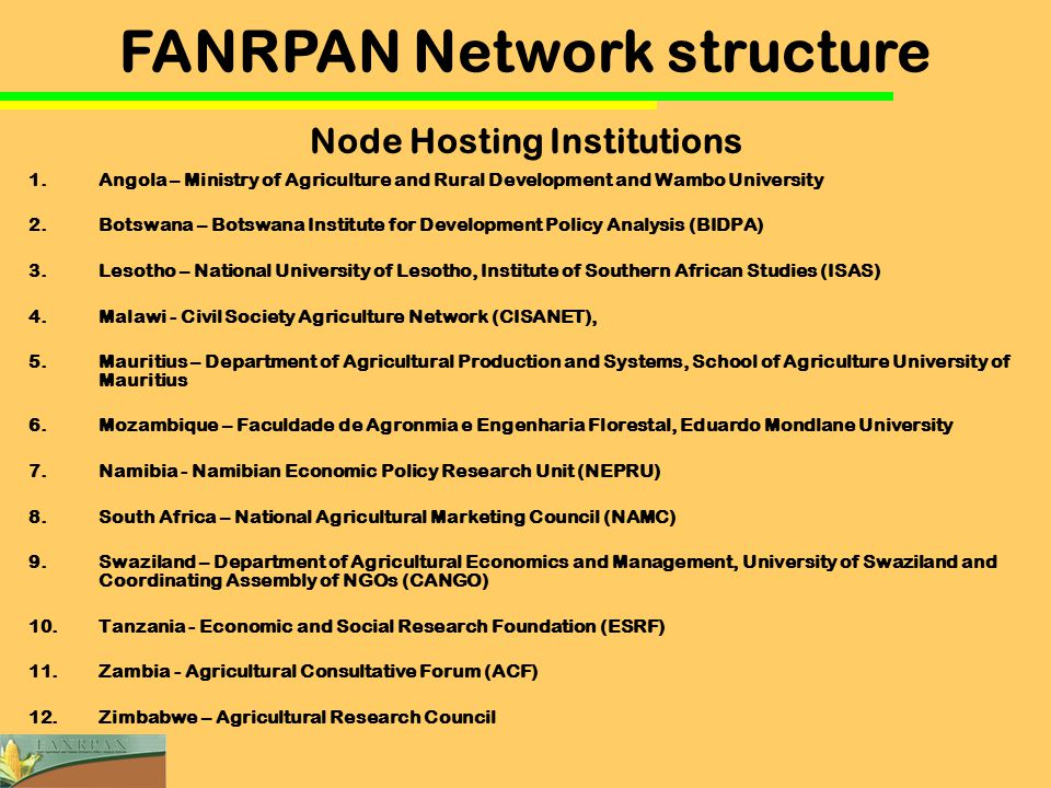 Node Hosting Institutions 1.Angola – Ministry of Agriculture and Rural Development and Wambo University 2.Botswana – Botswana Institute for Development Policy Analysis (BIDPA) 3.Lesotho – National University of Lesotho, Institute of Southern African Studies (ISAS) 4.Malawi - Civil Society Agriculture Network (CISANET), 5.Mauritius – Department of Agricultural Production and Systems, School of Agriculture University of Mauritius 6.Mozambique – Faculdade de Agronmia e Engenharia Florestal, Eduardo Mondlane University 7.Namibia - Namibian Economic Policy Research Unit (NEPRU) 8.South Africa – National Agricultural Marketing Council (NAMC) 9.Swaziland – Department of Agricultural Economics and Management, University of Swaziland and Coordinating Assembly of NGOs (CANGO) 10.Tanzania - Economic and Social Research Foundation (ESRF) 11.Zambia - Agricultural Consultative Forum (ACF) 12.Zimbabwe – Agricultural Research Council FANRPAN Network structure