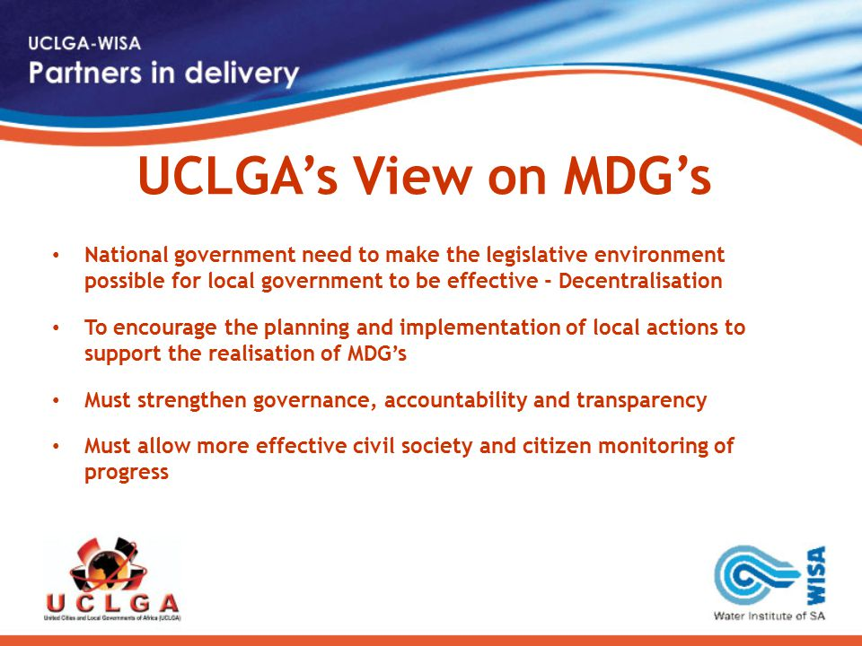 UCLGA's View on MDG's National government need to make the legislative environment possible for local government to be effective - Decentralisation To encourage the planning and implementation of local actions to support the realisation of MDG's Must strengthen governance, accountability and transparency Must allow more effective civil society and citizen monitoring of progress