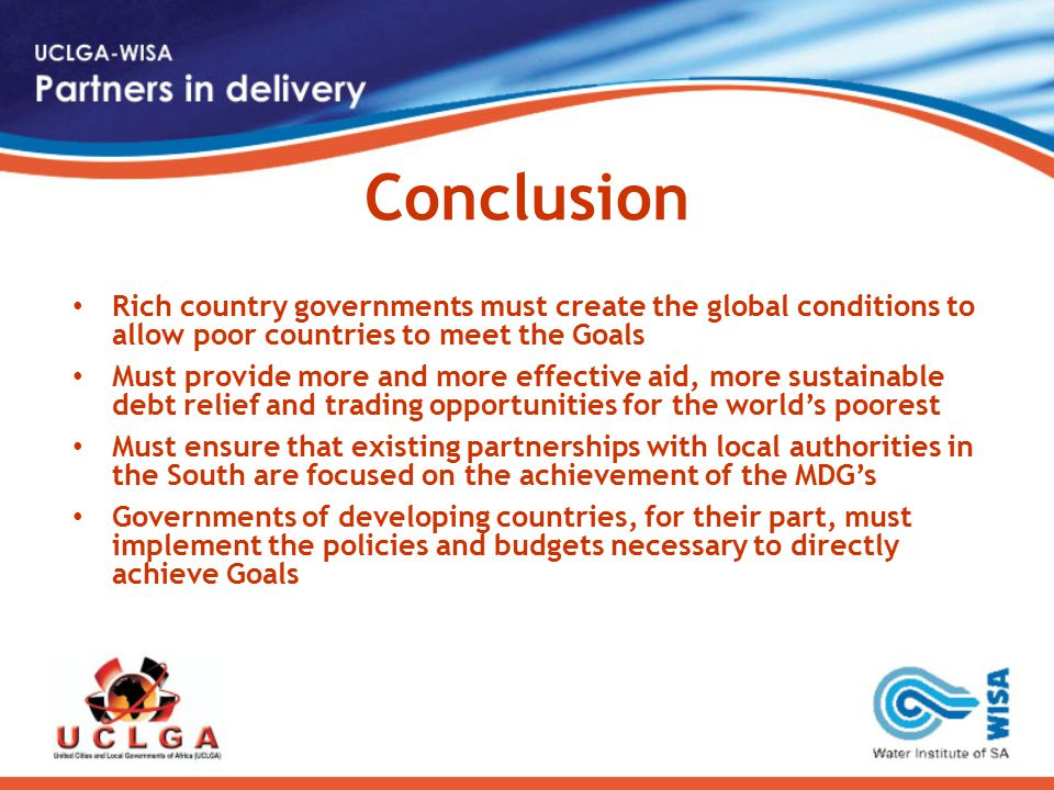 Conclusion Rich country governments must create the global conditions to allow poor countries to meet the Goals Must provide more and more effective aid, more sustainable debt relief and trading opportunities for the world's poorest Must ensure that existing partnerships with local authorities in the South are focused on the achievement of the MDG's Governments of developing countries, for their part, must implement the policies and budgets necessary to directly achieve Goals