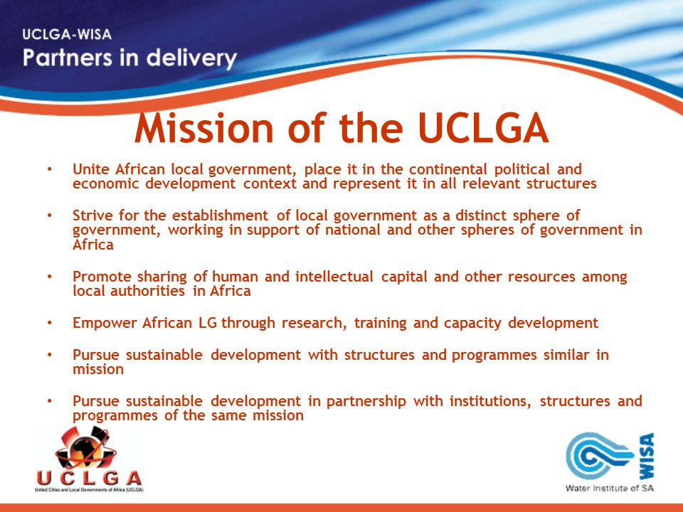 Mission of the UCLGA Unite African local government, place it in the continental political and economic development context and represent it in all relevant structures Strive for the establishment of local government as a distinct sphere of government, working in support of national and other spheres of government in Africa Promote sharing of human and intellectual capital and other resources among local authorities in Africa Empower African LG through research, training and capacity development Pursue sustainable development with structures and programmes similar in mission Pursue sustainable development in partnership with institutions, structures and programmes of the same mission