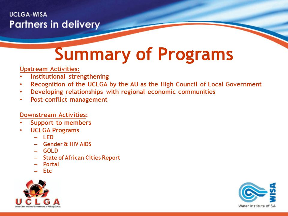 Summary of Programs Upstream Activities: Institutional strengthening Recognition of the UCLGA by the AU as the High Council of Local Government Developing relationships with regional economic communities Post-conflict management Downstream Activities: Support to members UCLGA Programs – LED – Gender & HIV AIDS – GOLD – State of African Cities Report – Portal – Etc