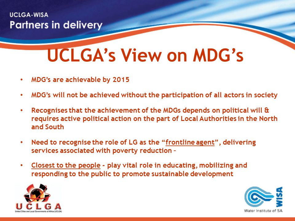 UCLGA's View on MDG's MDG's are achievable by 2015 MDG's will not be achieved without the participation of all actors in society Recognises that the achievement of the MDGs depends on political will & requires active political action on the part of Local Authorities in the North and South Need to recognise the role of LG as the frontline agent , delivering services associated with poverty reduction – Closest to the people - play vital role in educating, mobilizing and responding to the public to promote sustainable development
