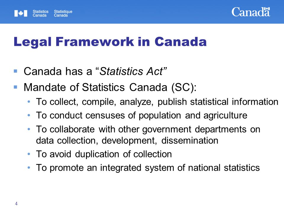 "4 Legal Framework in Canada  Canada has a ""Statistics Act""  Mandate of Statistics Canada (SC): To collect, compile, analyze, publish statistical inf"
