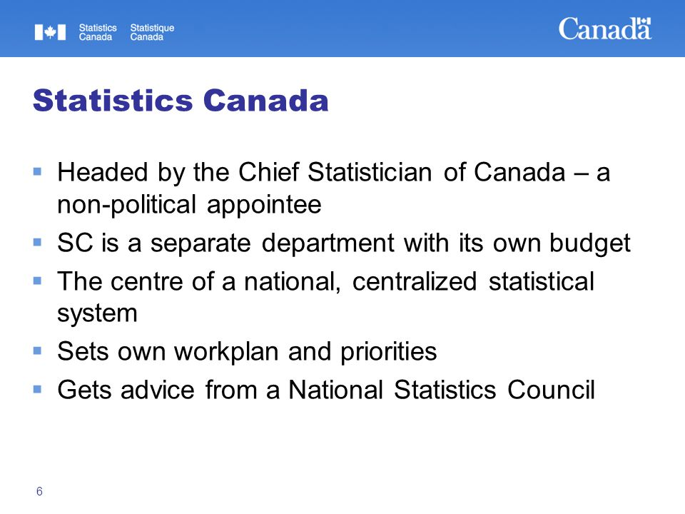 6 Statistics Canada  Headed by the Chief Statistician of Canada – a non-political appointee  SC is a separate department with its own budget  The c