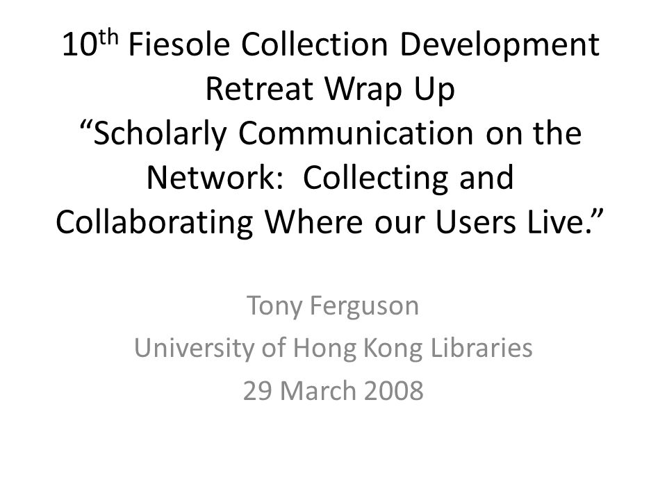 10 th Fiesole Collection Development Retreat Wrap Up Scholarly Communication on the Network: Collecting and Collaborating Where our Users Live. Tony Ferguson University of Hong Kong Libraries 29 March 2008