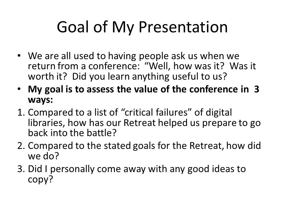 Goal of My Presentation We are all used to having people ask us when we return from a conference: Well, how was it.