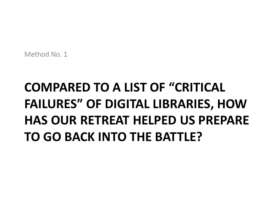 """COMPARED TO A LIST OF """"CRITICAL FAILURES"""" OF DIGITAL LIBRARIES, HOW HAS OUR RETREAT HELPED US PREPARE TO GO BACK INTO THE BATTLE? Method No. 1"""