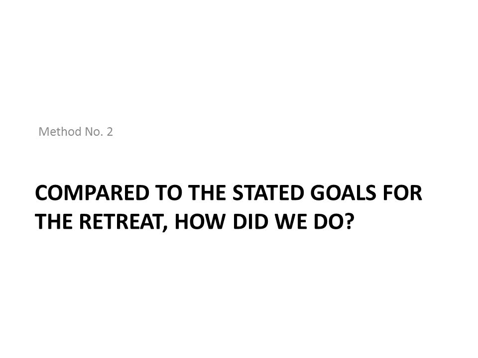 COMPARED TO THE STATED GOALS FOR THE RETREAT, HOW DID WE DO? Method No. 2