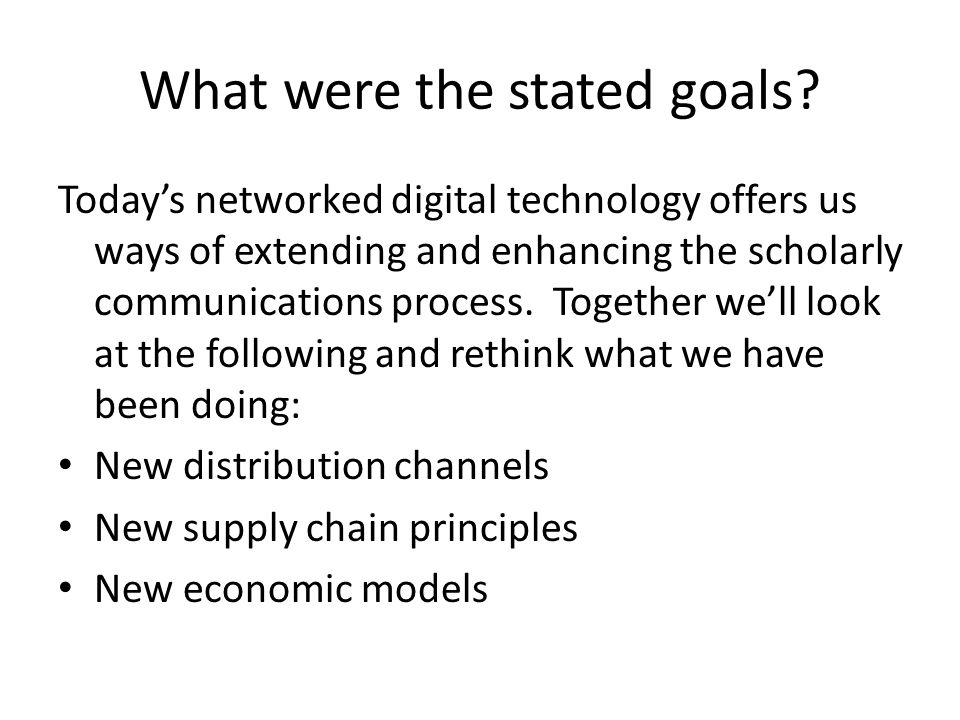 What were the stated goals? Today's networked digital technology offers us ways of extending and enhancing the scholarly communications process. Toget