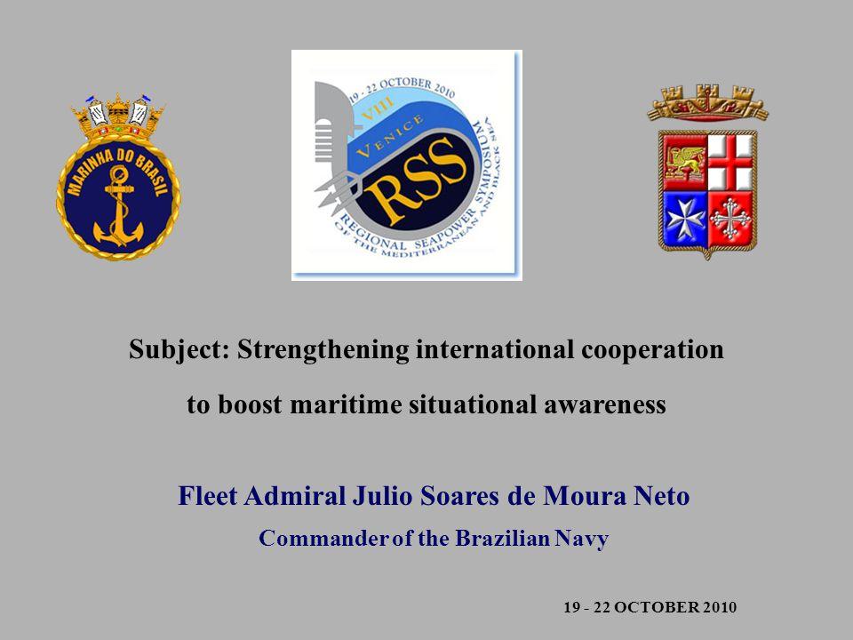 19 - 22 OCTOBER 2010 Fleet Admiral Julio Soares de Moura Neto Commander of the Brazilian Navy Subject: Strengthening international cooperation to boost maritime situational awareness
