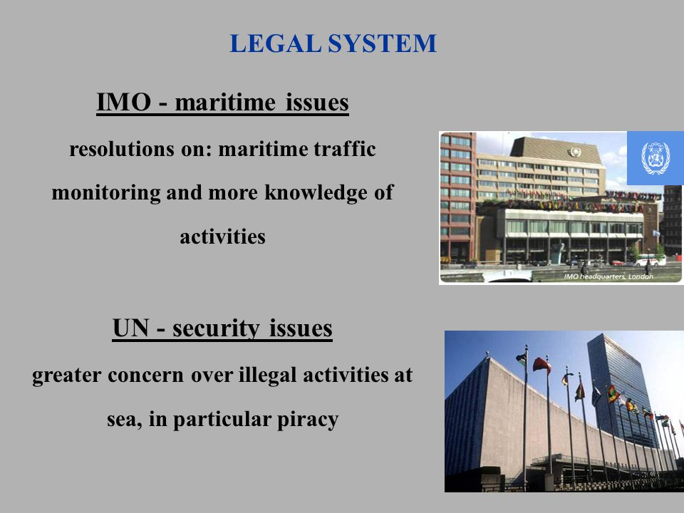 LEGAL SYSTEM IMO - maritime issues resolutions on: maritime traffic monitoring and more knowledge of activities UN - security issues greater concern over illegal activities at sea, in particular piracy