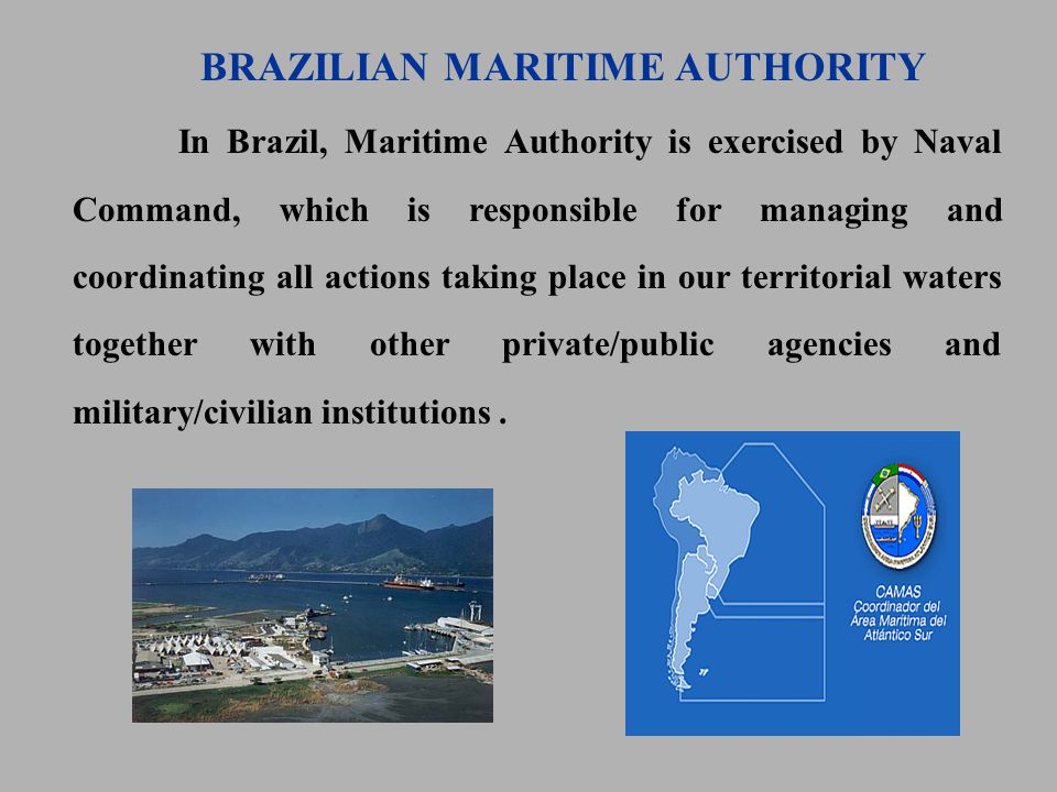 In Brazil, Maritime Authority is exercised by Naval Command, which is responsible for managing and coordinating all actions taking place in our territorial waters together with other private/public agencies and military/civilian institutions.