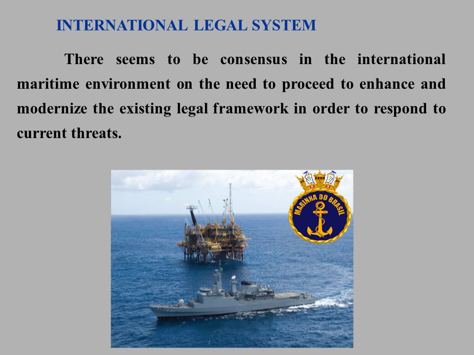 There seems to be consensus in the international maritime environment on the need to proceed to enhance and modernize the existing legal framework in order to respond to current threats.