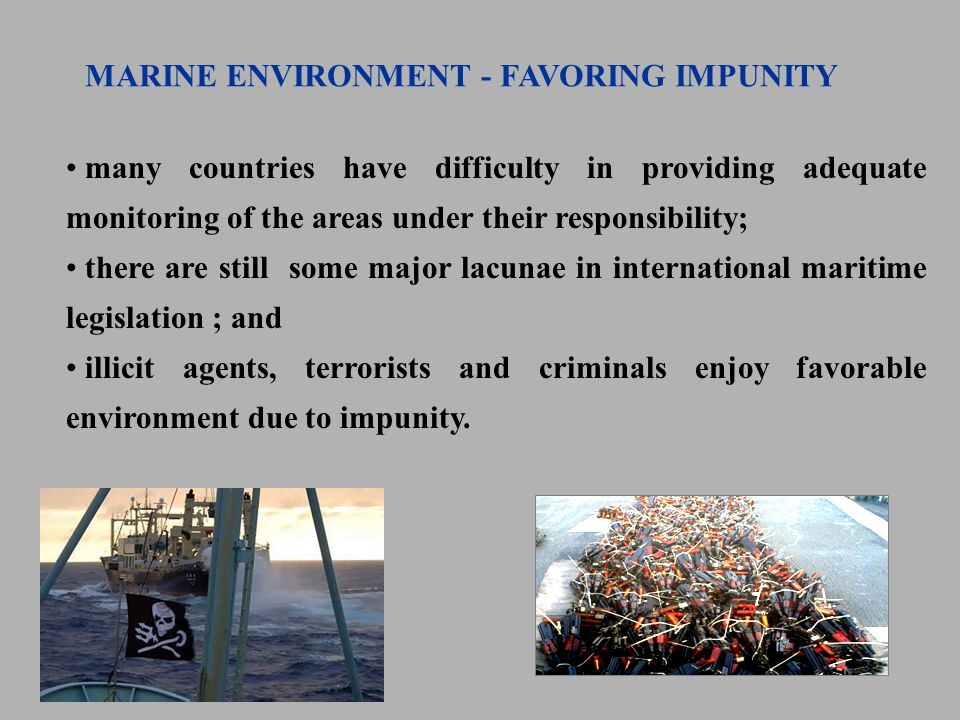 many countries have difficulty in providing adequate monitoring of the areas under their responsibility; there are still some major lacunae in international maritime legislation ; and illicit agents, terrorists and criminals enjoy favorable environment due to impunity.