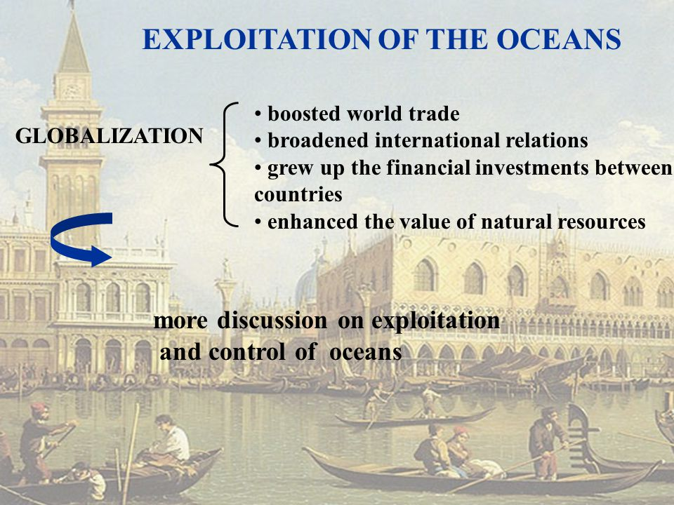 boosted world trade broadened international relations grew up the financial investments between countries enhanced the value of natural resources GLOBALIZATION more discussion on exploitation and control of oceans EXPLOITATION OF THE OCEANS