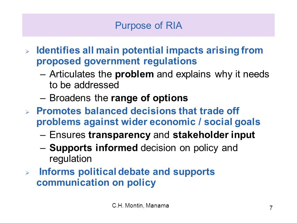 C.H. Montin, Manama 7 Purpose of RIA  Identifies all main potential impacts arising from proposed government regulations –Articulates the problem and