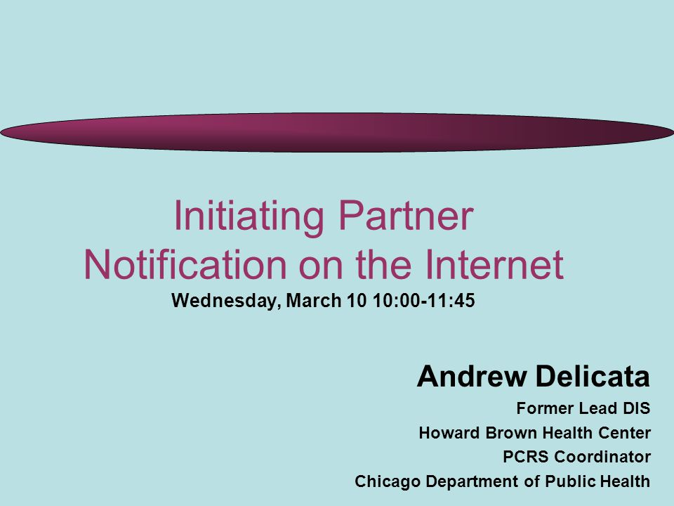 Initiating Partner Notification on the Internet Wednesday, March 10 10:00-11:45 Andrew Delicata Former Lead DIS Howard Brown Health Center PCRS Coordinator Chicago Department of Public Health
