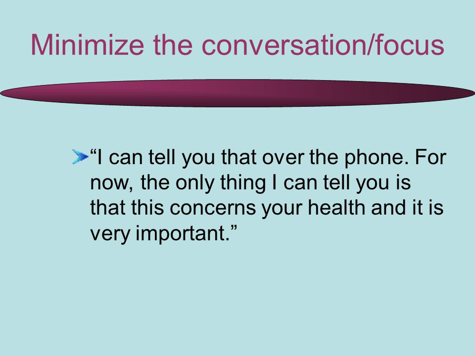Minimize the conversation/focus I can tell you that over the phone.