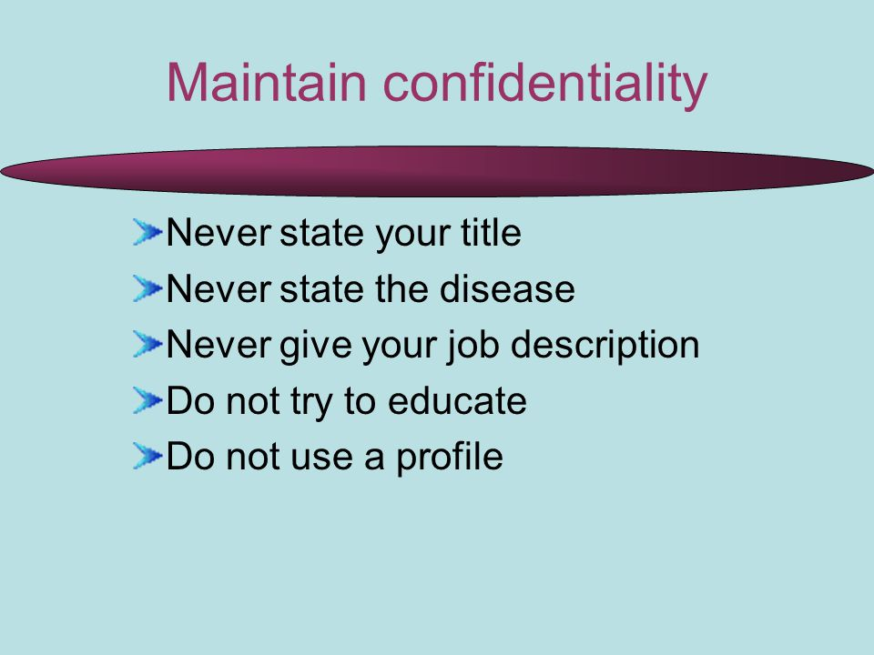 Maintain confidentiality Never state your title Never state the disease Never give your job description Do not try to educate Do not use a profile