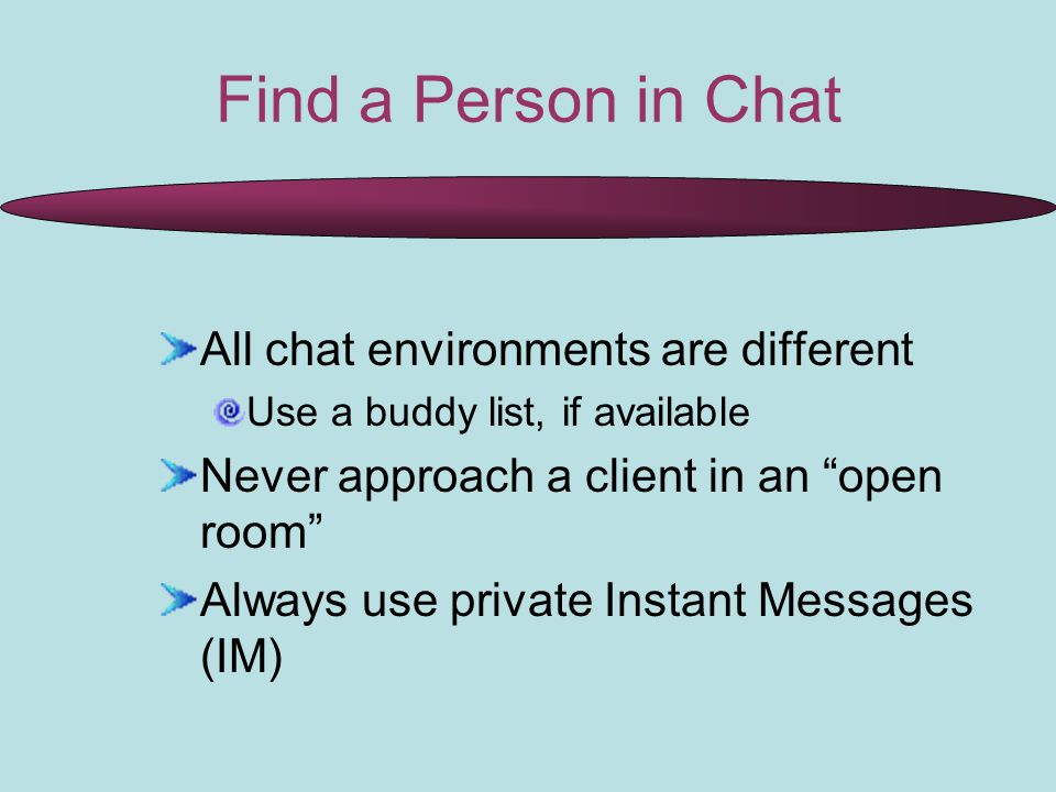 Find a Person in Chat All chat environments are different Use a buddy list, if available Never approach a client in an open room Always use private Instant Messages (IM)