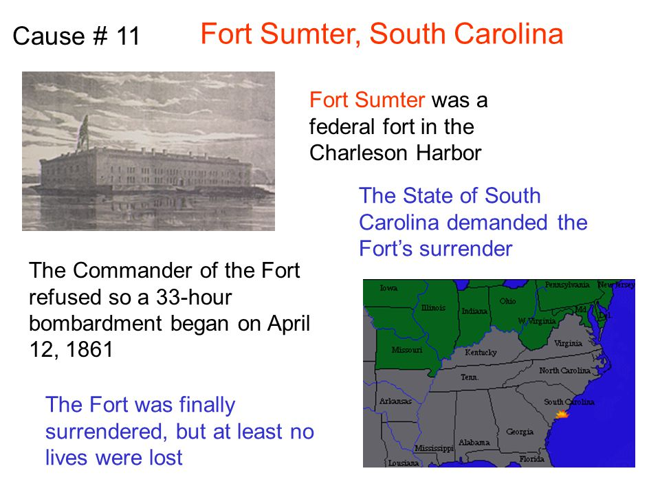 Fort Sumter, South Carolina Cause # 11 Fort Sumter was a federal fort in the Charleson Harbor The State of South Carolina demanded the Fort's surrender The Commander of the Fort refused so a 33-hour bombardment began on April 12, 1861 The Fort was finally surrendered, but at least no lives were lost