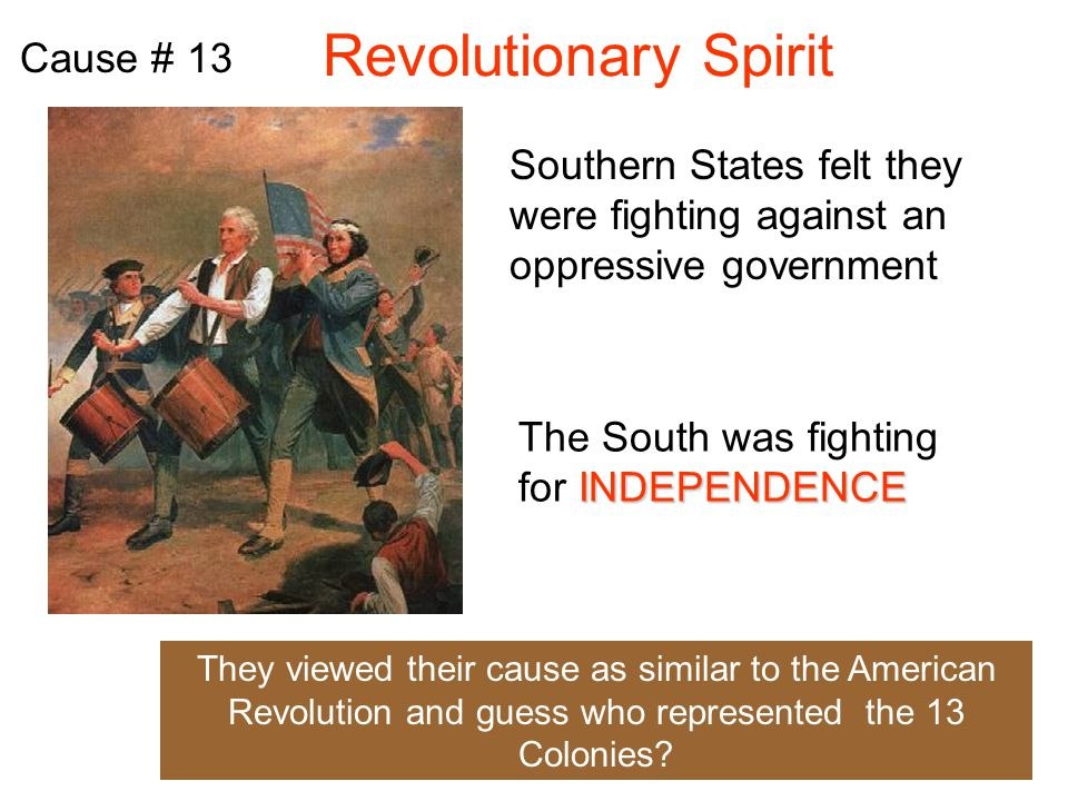 Revolutionary Spirit Cause # 13 Southern States felt they were fighting against an oppressive government INDEPENDENCE The South was fighting for INDEPENDENCE They viewed their cause as similar to the American Revolution and guess who represented the 13 Colonies