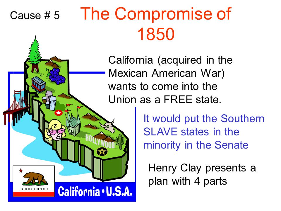 Cause # 5 The Compromise of 1850 California (acquired in the Mexican American War) wants to come into the Union as a FREE state.