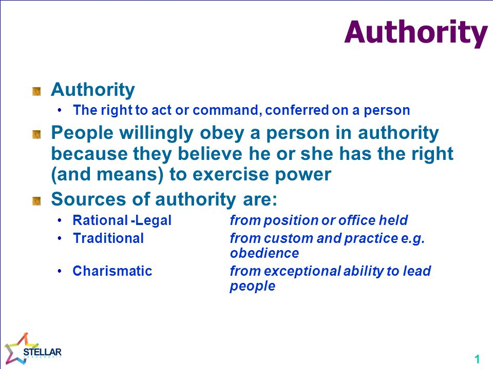 1 Authority The right to act or command, conferred on a person People willingly obey a person in authority because they believe he or she has the right (and means) to exercise power Sources of authority are: Rational -Legal from position or office held Traditionalfrom custom and practice e.g.