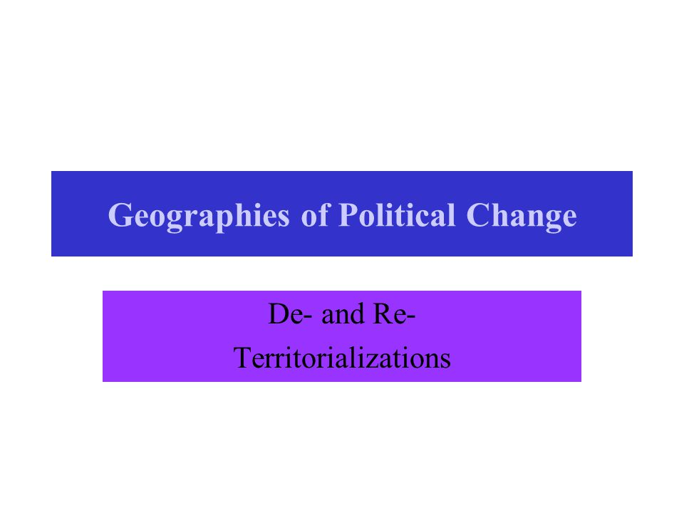 Geographies of Political Change De- and Re- Territorializations