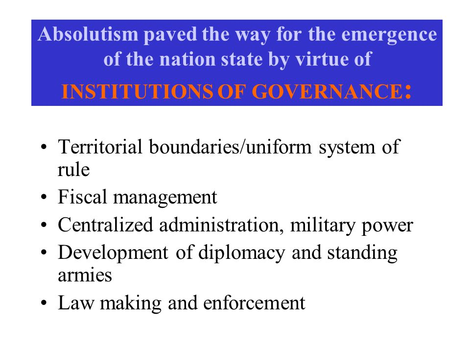 Absolutism paved the way for the emergence of the nation state by virtue of INSTITUTIONS OF GOVERNANCE : Territorial boundaries/uniform system of rule Fiscal management Centralized administration, military power Development of diplomacy and standing armies Law making and enforcement