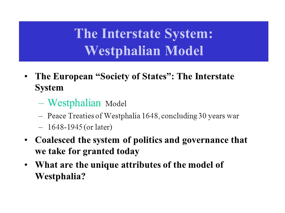 The Interstate System: Westphalian Model The European Society of States : The Interstate System –Westphalian Model –Peace Treaties of Westphalia 1648, concluding 30 years war –1648-1945 (or later) Coalesced the system of politics and governance that we take for granted today What are the unique attributes of the model of Westphalia