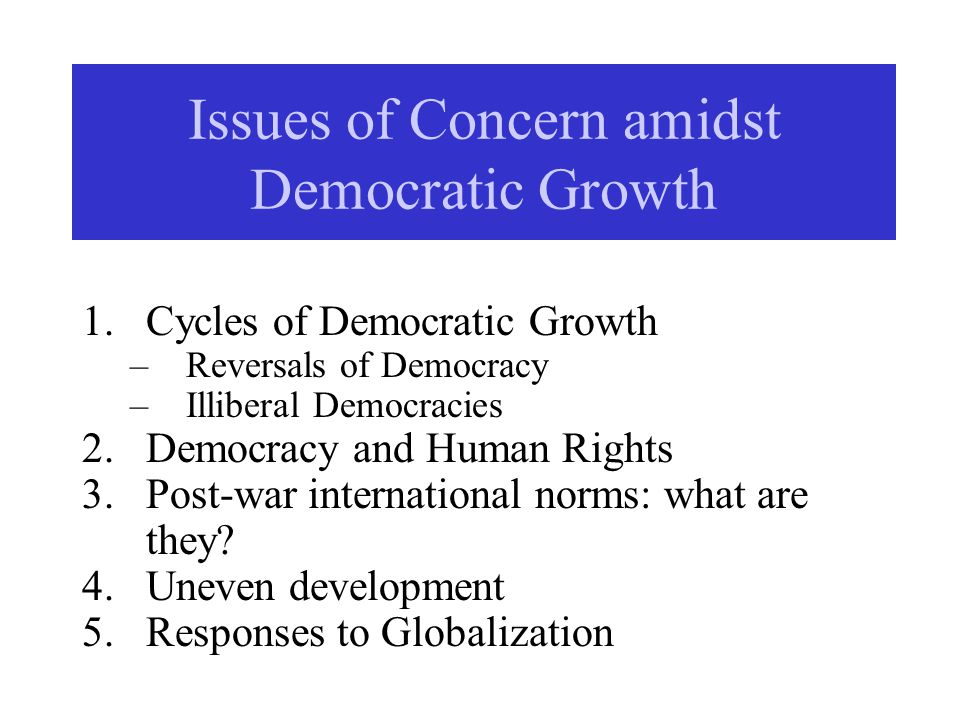 Issues of Concern amidst Democratic Growth 1.Cycles of Democratic Growth –Reversals of Democracy –Illiberal Democracies 2.Democracy and Human Rights 3.Post-war international norms: what are they.