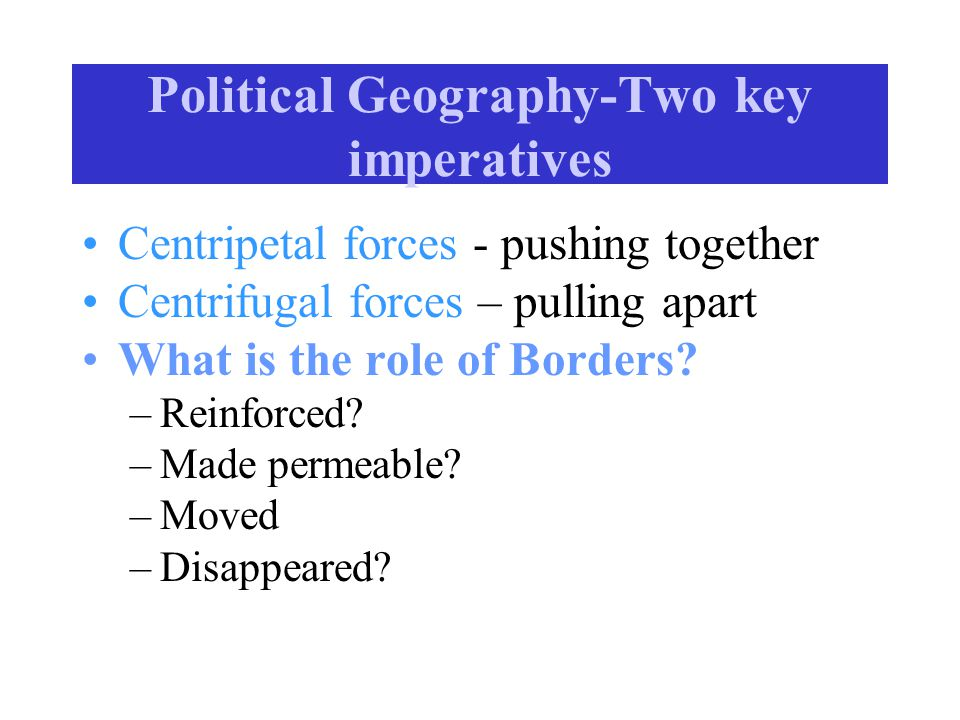 Political Geography-Two key imperatives Centripetal forces - pushing together Centrifugal forces – pulling apart What is the role of Borders.