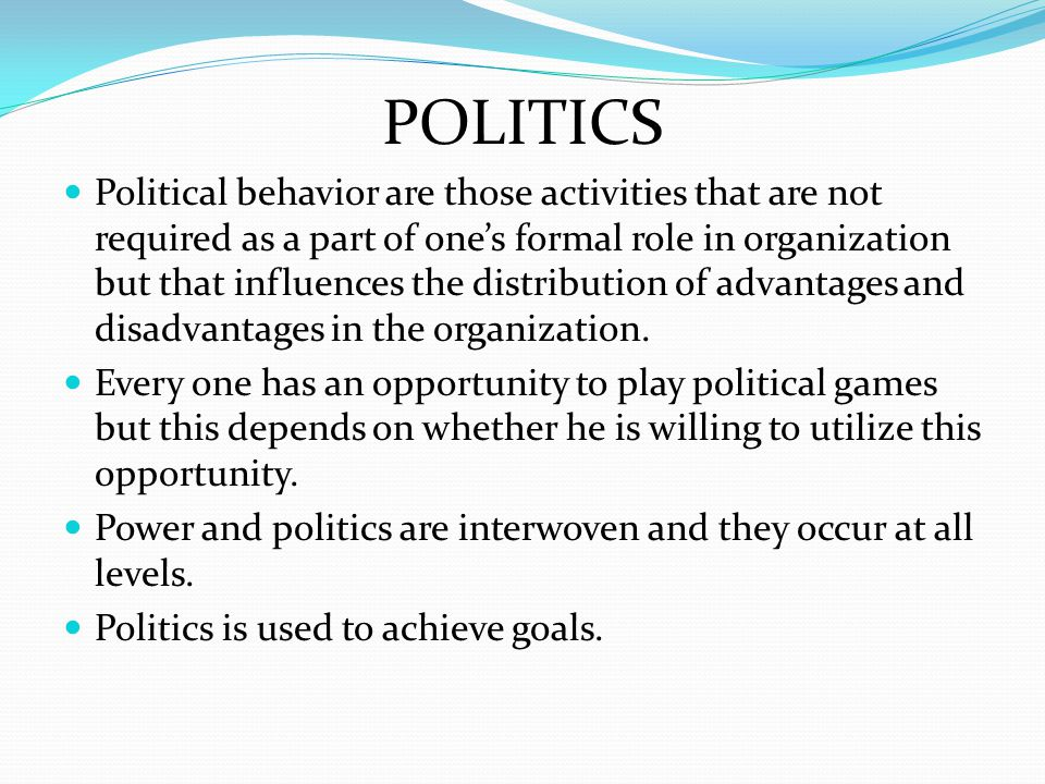POLITICS Political behavior are those activities that are not required as a part of one's formal role in organization but that influences the distribution of advantages and disadvantages in the organization.